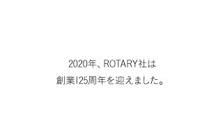 125 YEARS|2020年、ROTARY社は創業125周年を迎えました。